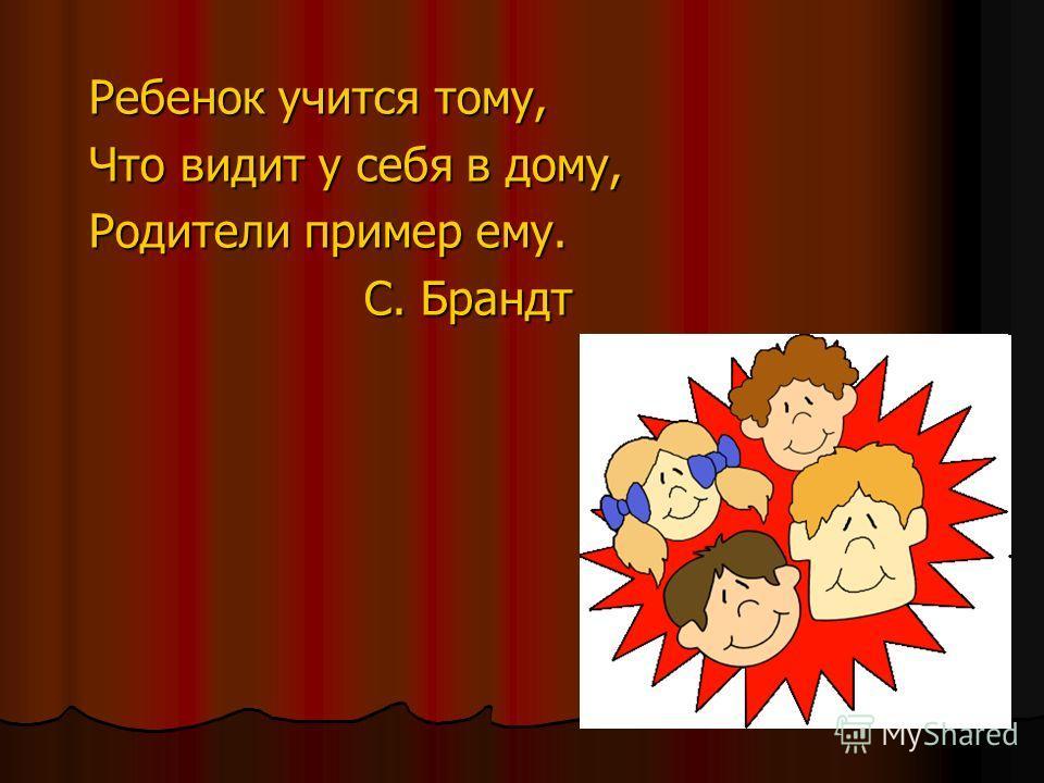 Ребенок учится тому, Что видит у себя в дому, Родители пример ему. С. Брандт С. Брандт
