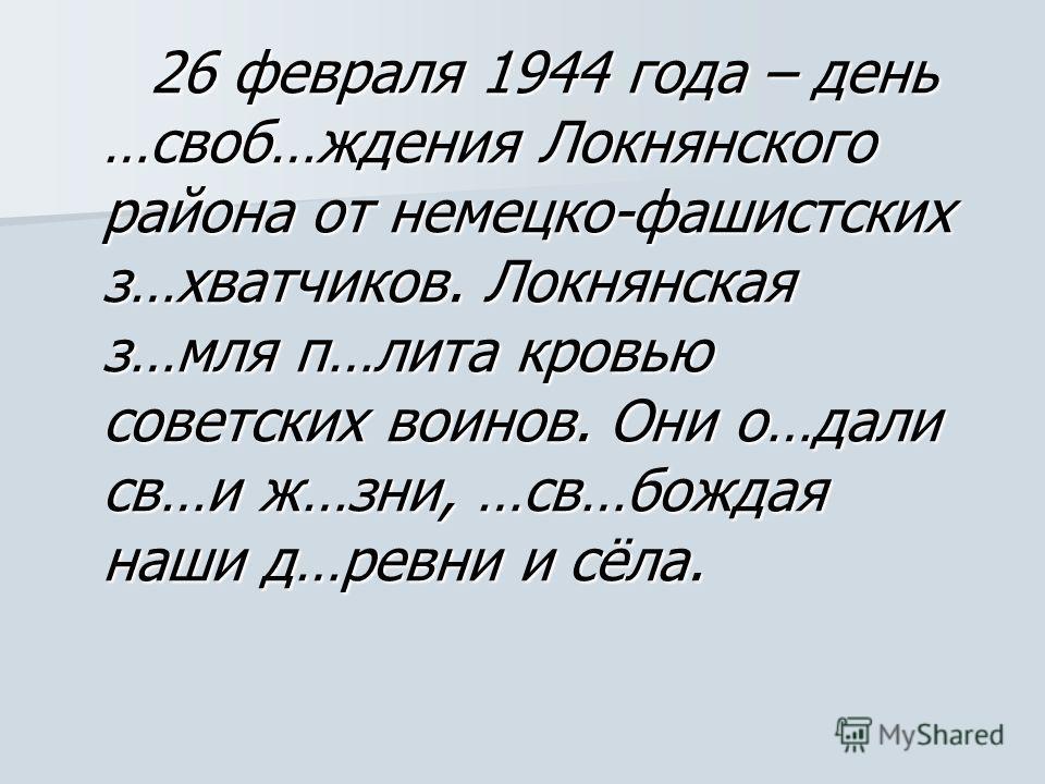 26 февраля 1944 года – день …своб…ждения Локнянского района от немецко-фашистских з…хватчиков. Локнянская з…мля п…лита кровью советских воинов. Они о…дали св…и ж…зни, …св…бождая наши д…ревни и сёла. 26 февраля 1944 года – день …своб…ждения Локнянског