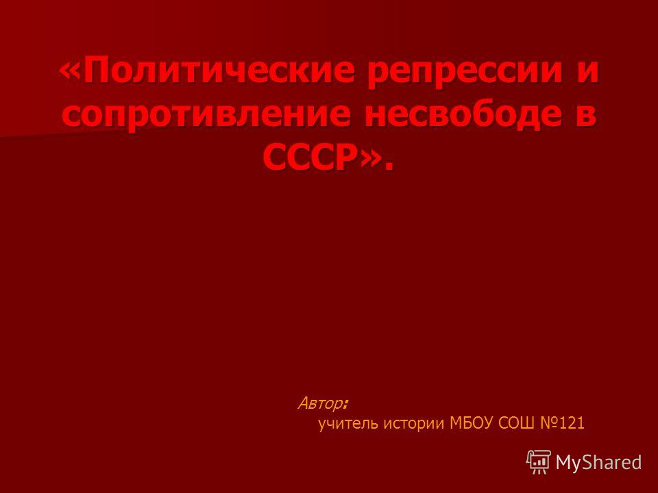 «Политические репрессии и сопротивление несвободе в СССР». Автор: учитель истории МБОУ СОШ 121