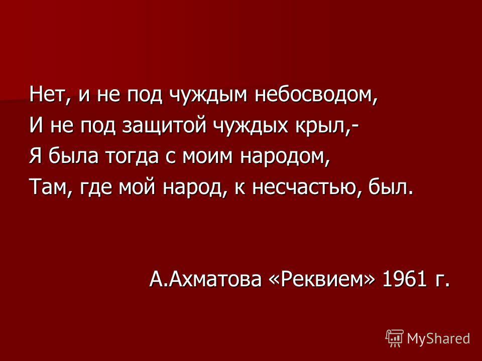 Нет, и не под чуждым небосводом, И не под защитой чуждых крыл,- Я была тогда с моим народом, Там, где мой народ, к несчастью, был. А.Ахматова «Реквием» 1961 г. А.Ахматова «Реквием» 1961 г.