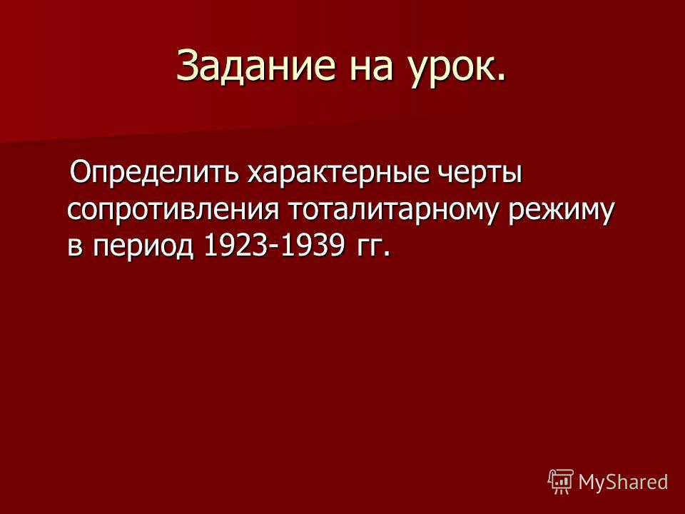 Задание на урок. Определить характерные черты сопротивления тоталитарному режиму в период 1923-1939 гг. Определить характерные черты сопротивления тоталитарному режиму в период 1923-1939 гг.