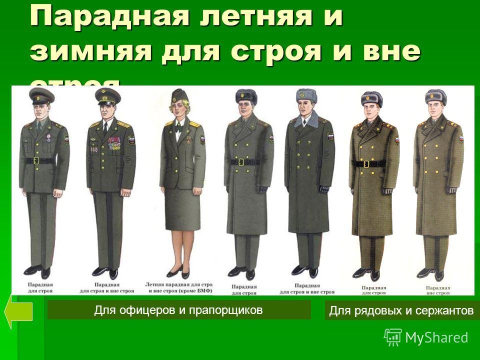Парадная летняя и зимняя для строя и вне строя Для офицеров и прапорщиков Для рядовых и сержантов