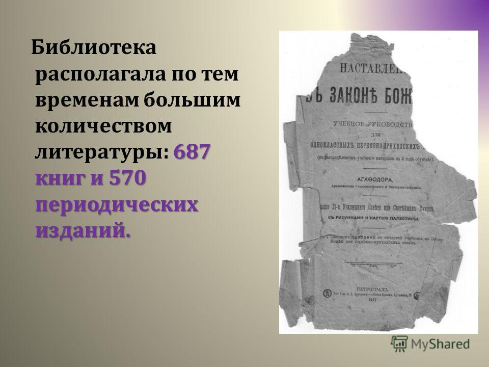 687 книг и 570 периодических изданий. Библиотека располагала по тем временам большим количеством литературы: 687 книг и 570 периодических изданий.