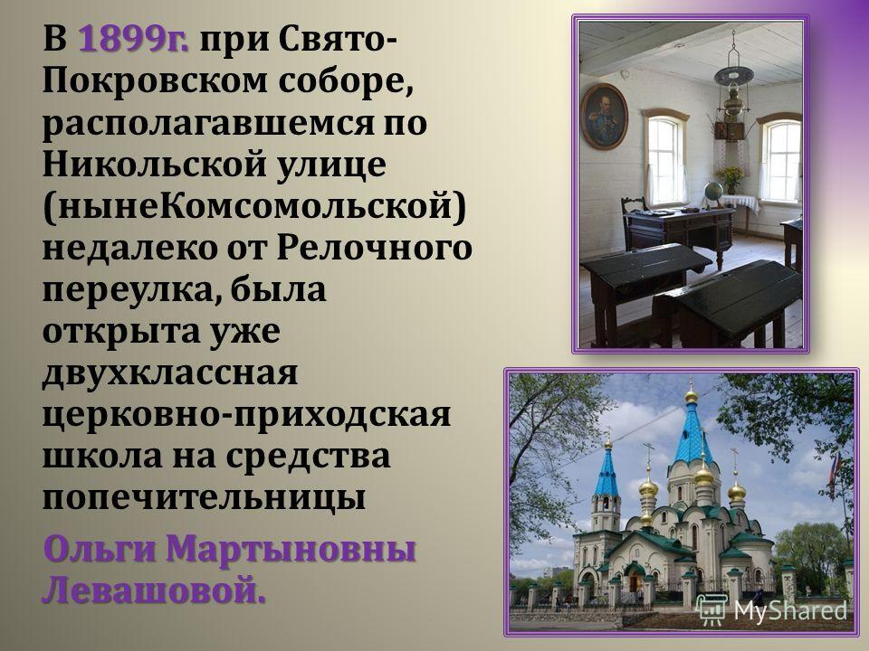 1899г. В 1899г. при Свято- Покровском соборе, располагавшемся по Никольской улице (нынеКомсомольской) недалеко от Релочного переулка, была открыта уже двухклассная церковно-приходская школа на средства попечительницы Ольги Мартыновны Левашовой.