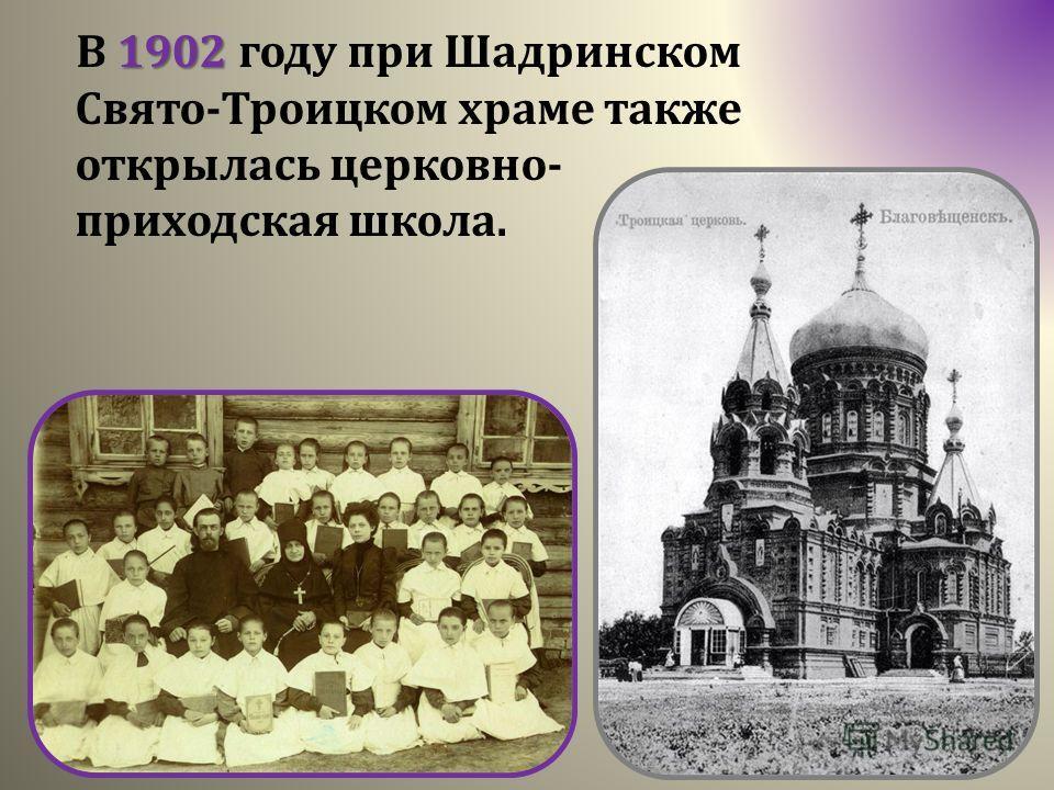 1902 В 1902 году при Шадринском Свято-Троицком храме также открылась церковно- приходская школа.