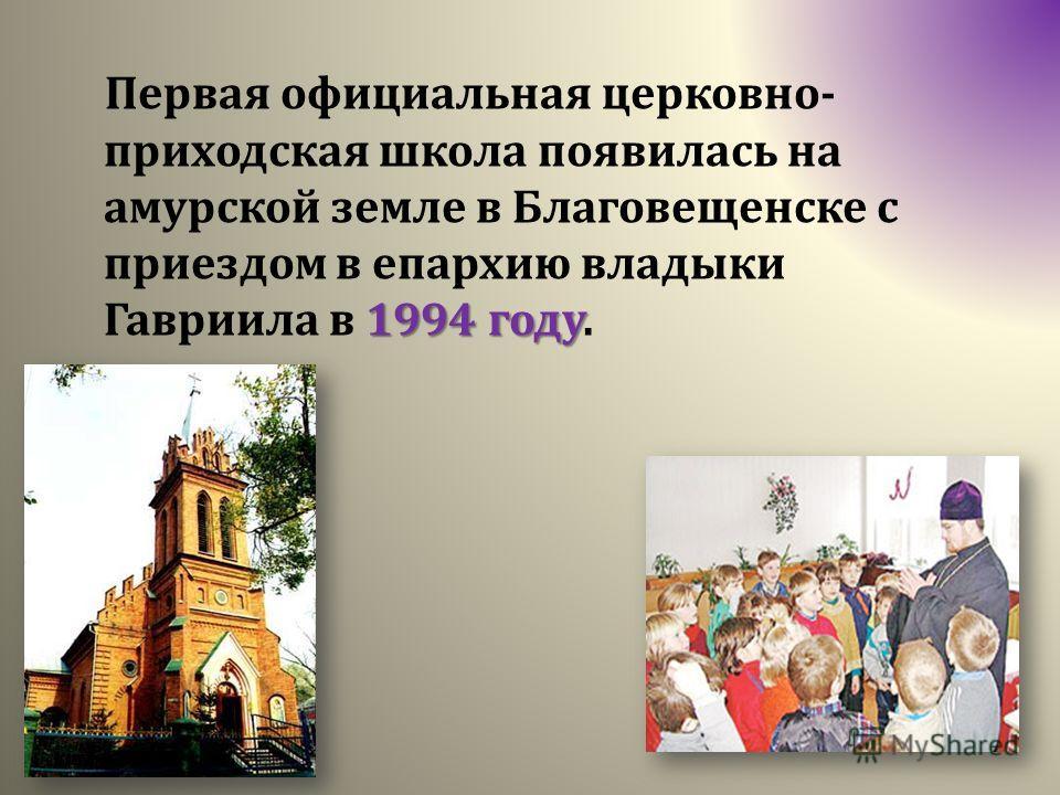 1994 году Первая официальная церковно- приходская школа появилась на амурской земле в Благовещенске с приездом в епархию владыки Гавриила в 1994 году.