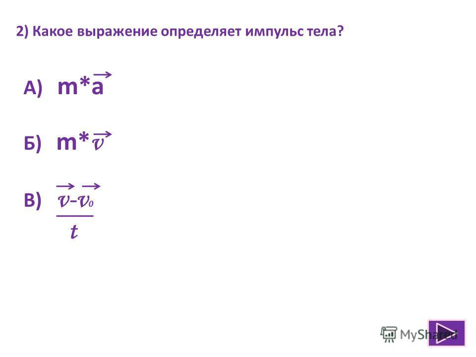 2) Какое выражение определяет импульс тела? А) m*a Б) m* v В) v-v 0 t