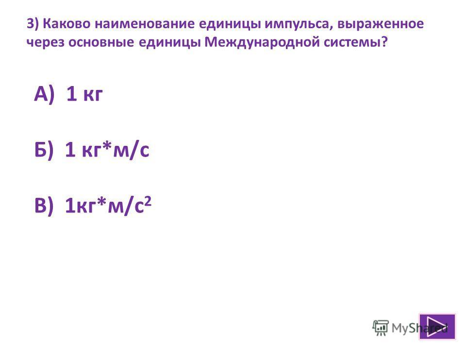 3) Каково наименование единицы импульса, выраженное через основные единицы Международной системы? А) 1 кг Б) 1 кг*м/с В) 1кг*м/с 2