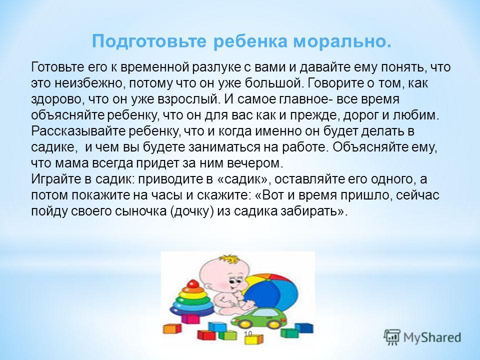 Советы по подготовке ребенка к детскому саду: Переведите ребенка на четкий режим дня. Детишкам будет проще соблюдать режим в садике, если он последнее время жил по такому режиму. То, что для него будет вполне естественно, не будет вызывать дополнител