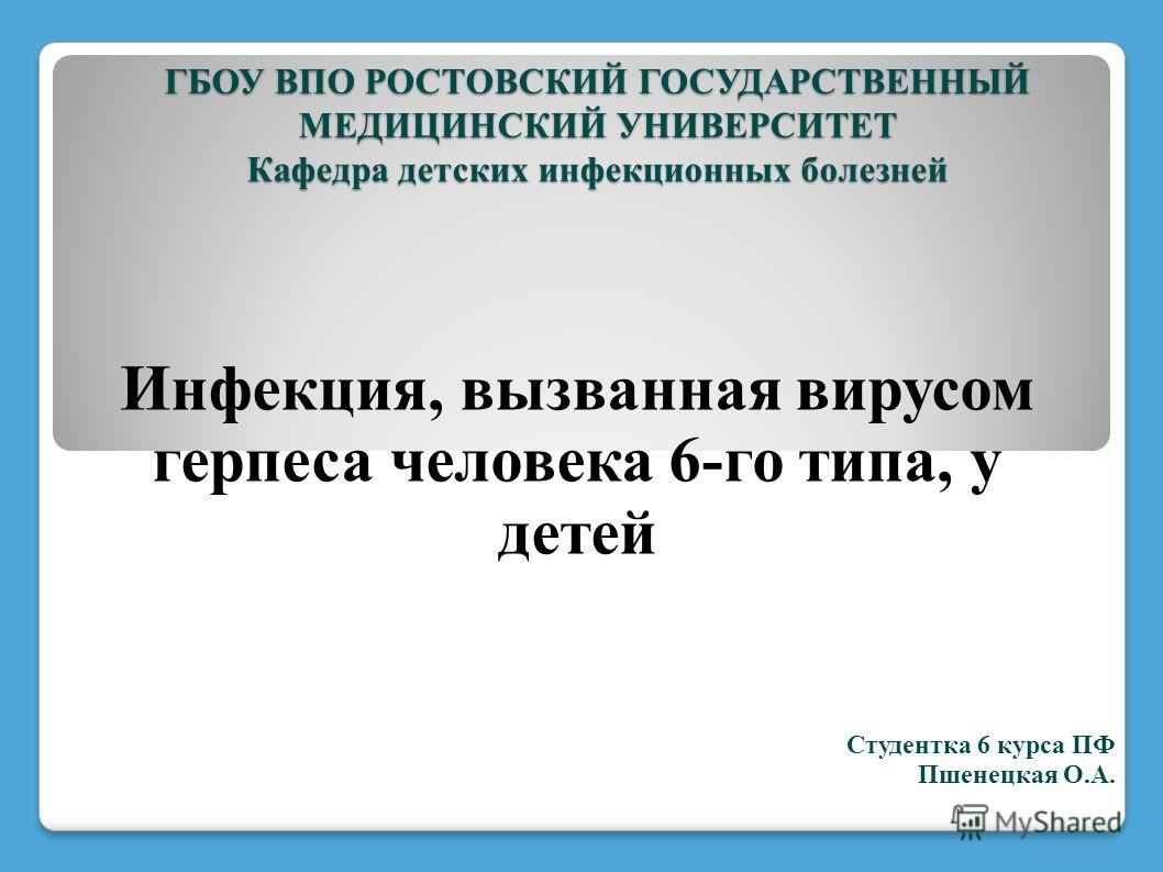 Инфекция, вызванная вирусом герпеса человека 6-го типа, у детей ГБОУ ВПО РОСТОВСКИЙ ГОСУДАРСТВЕННЫЙ МЕДИЦИНСКИЙ УНИВЕРСИТЕТ Кафедра детских инфекционных болезней Студентка 6 курса ПФ Пшенецкая О.А.