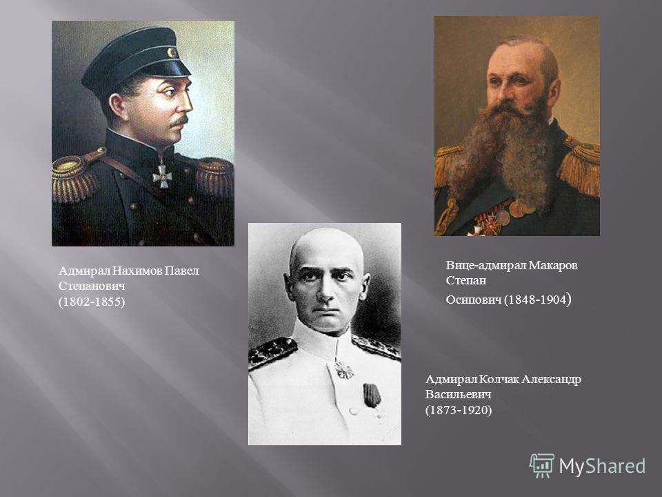 Адмирал Нахимов Павел Степанович (1802-1855) Вице-адмирал Макаров Степан Осипович (1848-1904 ) Адмирал Колчак Александр Васильевич (1873-1920)