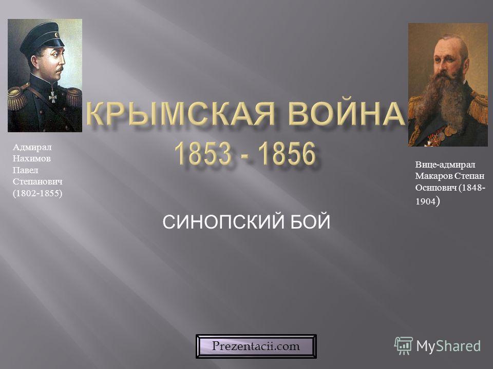 СИНОПСКИЙ БОЙ Адмирал Нахимов Павел Степанович (1802-1855) Вице-адмирал Макаров Степан Осипович (1848- 1904 ) Prezentacii.com