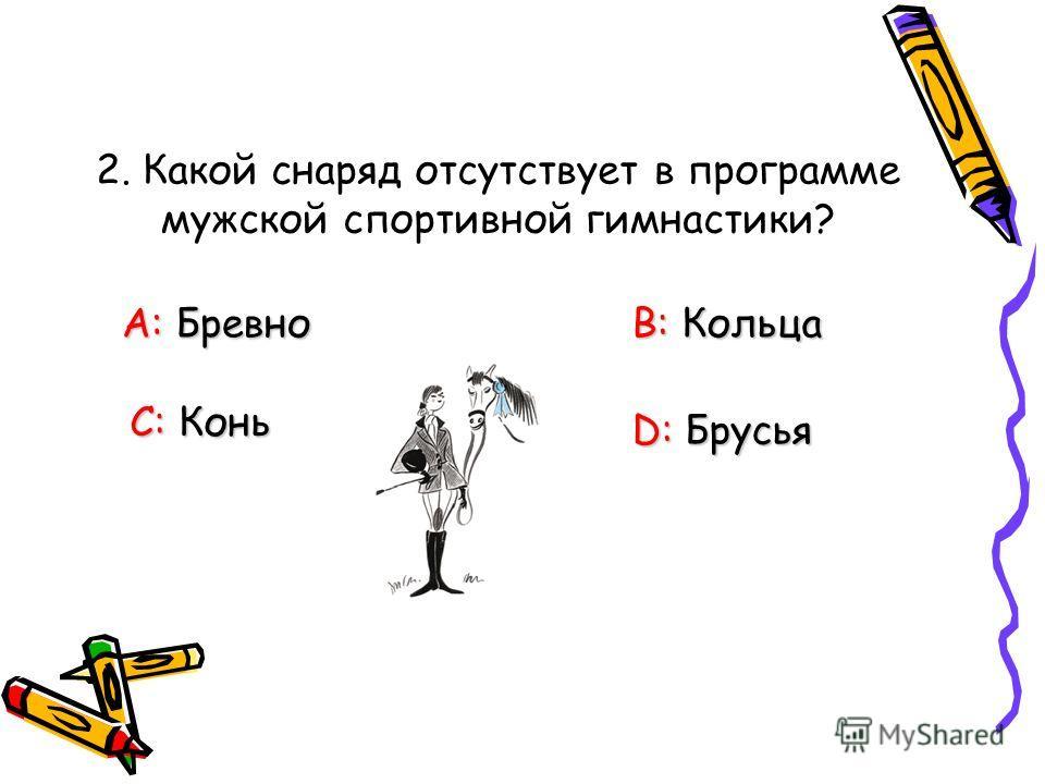 2. Какой снаряд отсутствует в программе мужской спортивной гимнастики? А: Бревно В: Кольца С: Конь D: Брусья