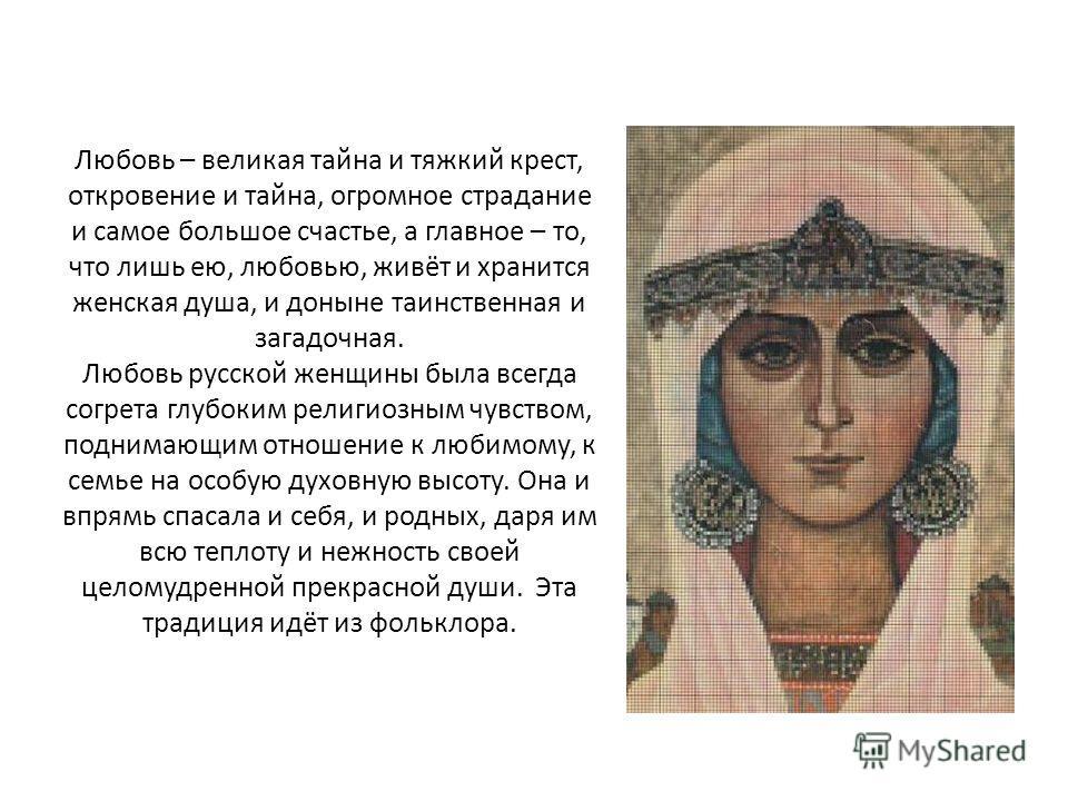 Любовь – великая тайна и тяжкий крест, откровение и тайна, огромное страдание и самое большое счастье, а главное – то, что лишь ею, любовью, живёт и хранится женская душа, и доныне таинственная и загадочная. Любовь русской женщины была всегда согрета