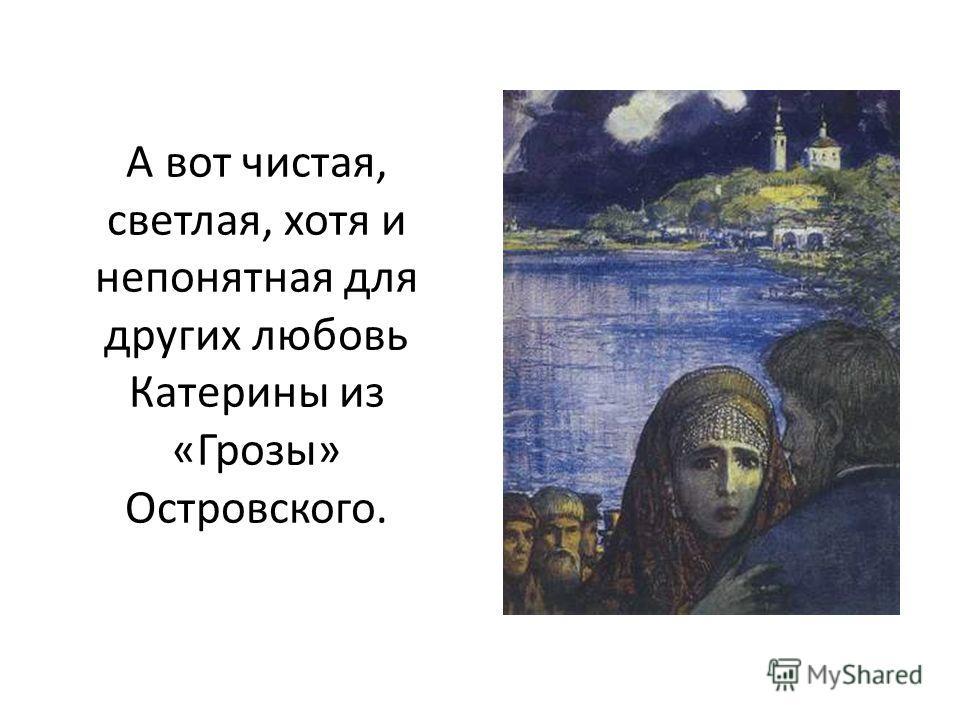 А вот чистая, светлая, хотя и непонятная для других любовь Катерины из «Грозы» Островского.