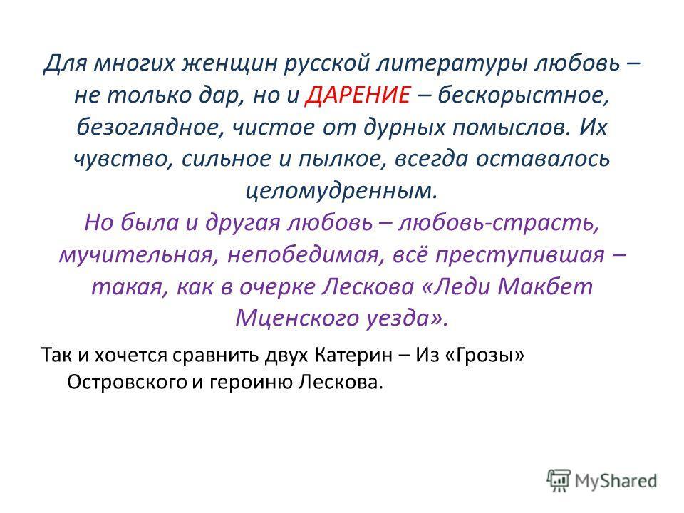 Для многих женщин русской литературы любовь – не только дар, но и ДАРЕНИЕ – бескорыстное, безоглядное, чистое от дурных помыслов. Их чувство, сильное и пылкое, всегда оставалось целомудренным. Но была и другая любовь – любовь-страсть, мучительная, не