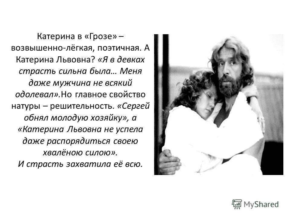 Катерина в «Грозе» – возвышенно-лёгкая, поэтичная. А Катерина Львовна? «Я в девках страсть сильна была… Меня даже мужчина не всякий одолевал».Но главное свойство натуры – решительность. «Сергей обнял молодую хозяйку», а «Катерина Львовна не успела да