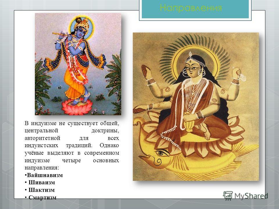 Направления В индуизме не существует общей, центральной доктрины, авторитетной для всех индуистских традиций. Однако учёные выделяют в современном индуизме четыре основных направления: Вайшнавизм Шиваизм Шактизм Смартизм