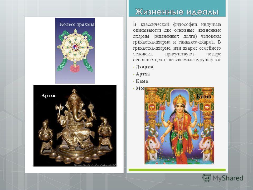 Артха В классической философии индуизма описываются две основные жизненные дхармы (жизненных долга) человека: грихастха-дхарма и санньяса-дхарма. В грихастха-дхарме, или дхарме семейного человека, присутствуют четыре основных цели, называемые пурушар