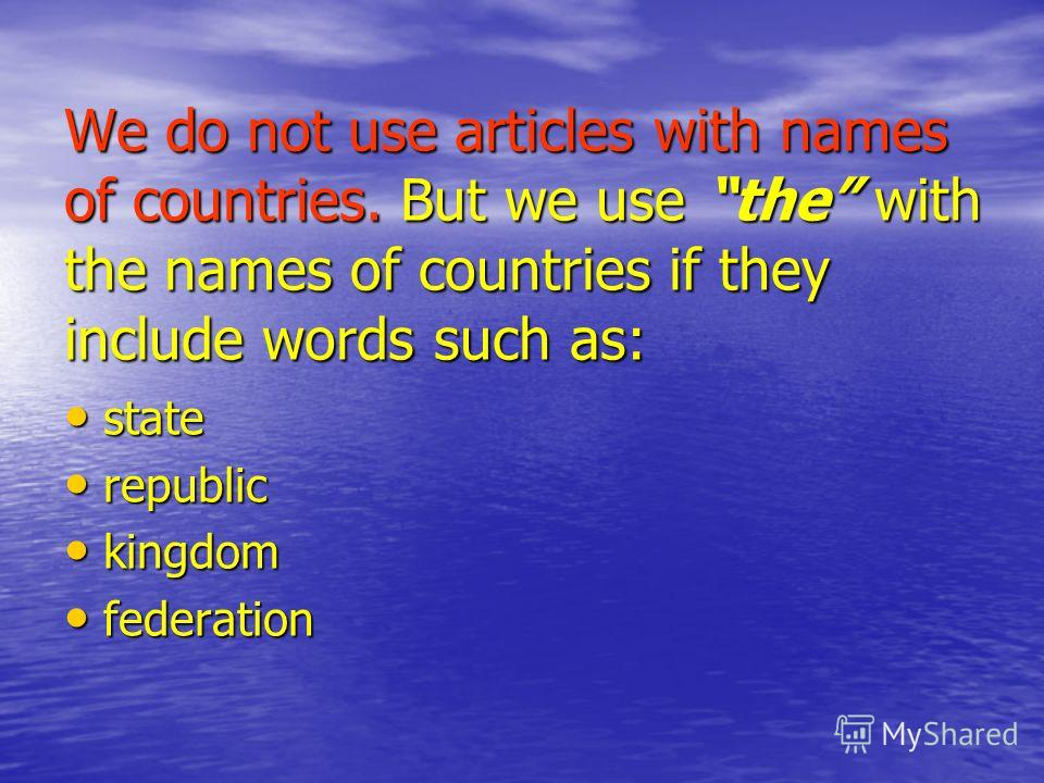We do not use articles with names of countries. But we use the with the names of countries if they include words such as: state state republic republic kingdom kingdom federation federation
