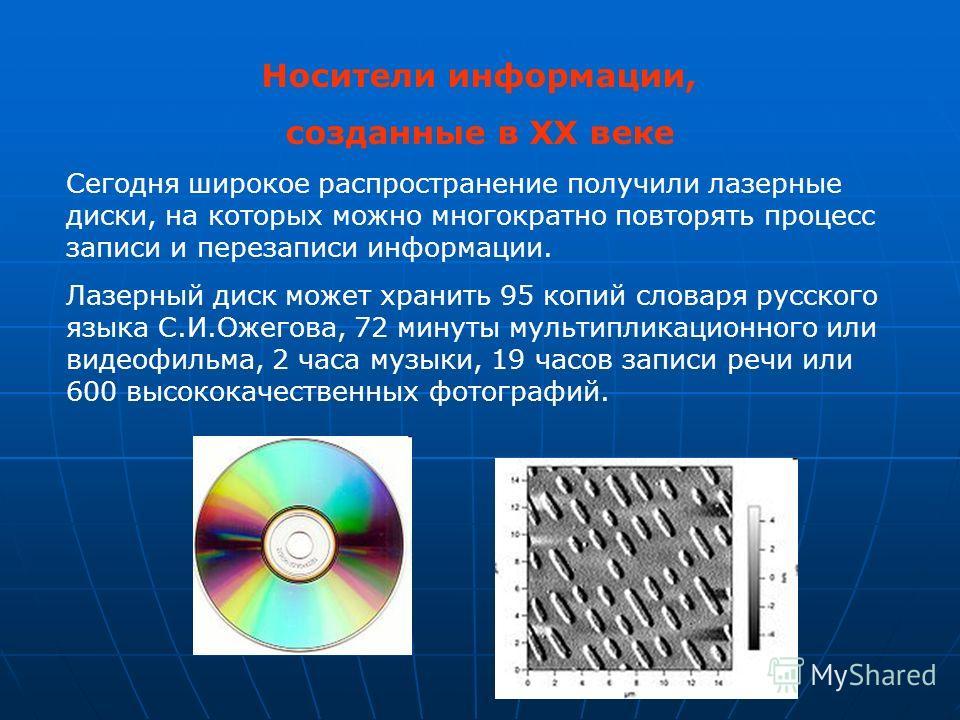Носители информации, созданные в XX веке Сегодня широкое распространение получили лазерные диски, на которых можно многократно повторять процесс записи и перезаписи информации. Лазерный диск может хранить 95 копий словаря русского языка С.И.Ожегова,