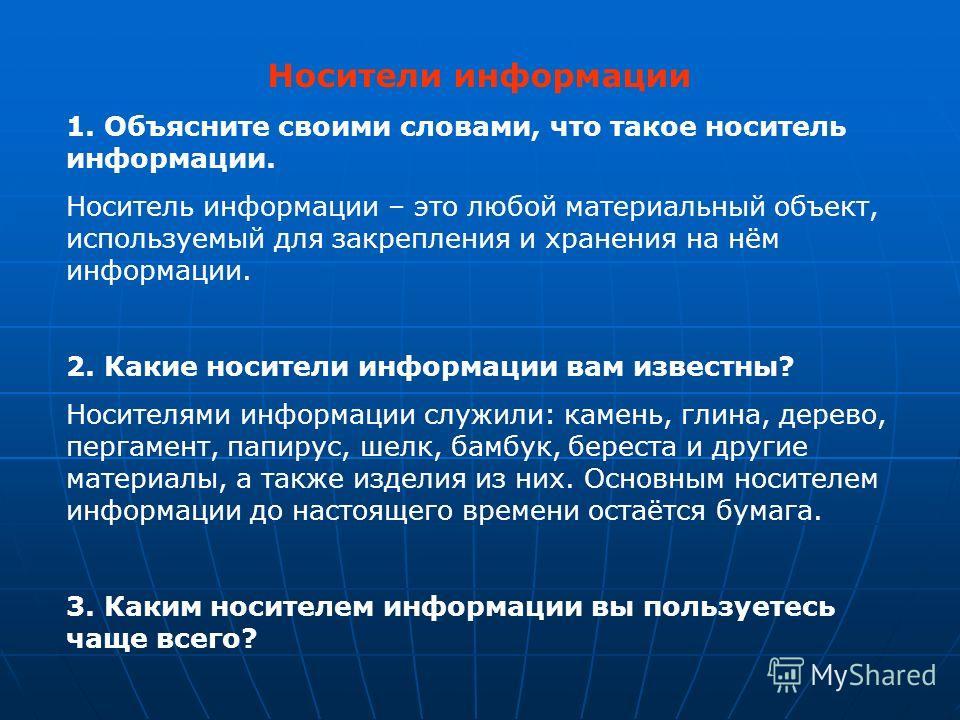 Носители информации 1. Объясните своими словами, что такое носитель информации. Носитель информации – это любой материальный объект, используемый для закрепления и хранения на нём информации. 2. Какие носители информации вам известны? Носителями инфо