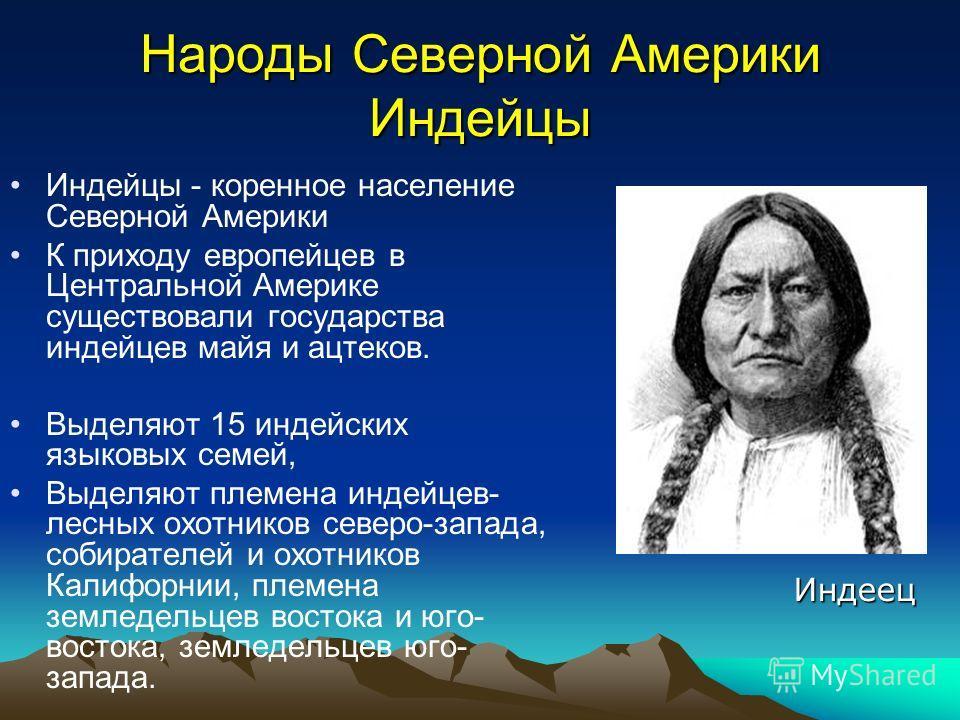 Народы Северной Америки Индейцы Индейцы - коренное население Северной Америки К приходу европейцев в Центральной Америке существовали государства индейцев майя и ацтеков. Выделяют 15 индейских языковых семей, Выделяют племена индейцев- лесных охотник