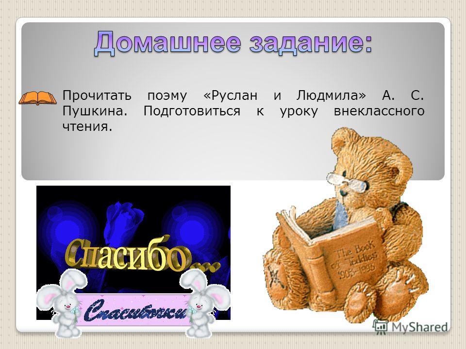 Прочитать поэму «Руслан и Людмила» А. С. Пушкина. Подготовиться к уроку внеклассного чтения.