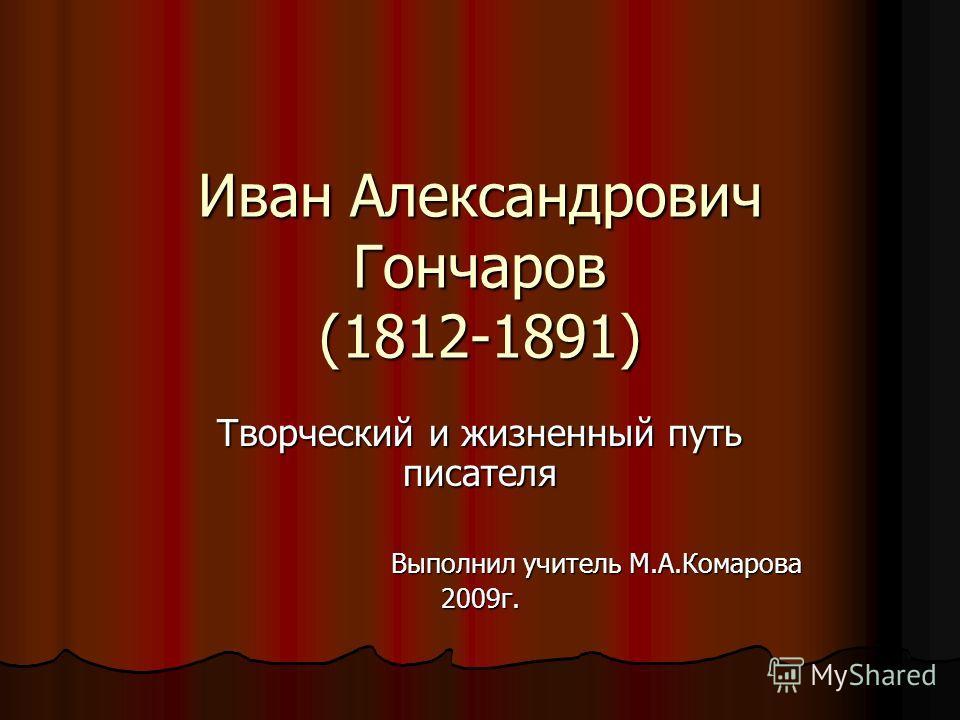 Иван Александрович Гончаров (1812-1891) Творческий и жизненный путь писателя Выполнил учитель М.А.Комарова Выполнил учитель М.А.Комарова2009г.