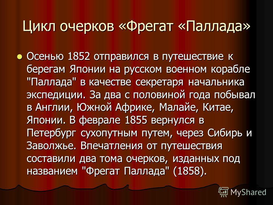 Цикл очерков «Фрегат «Паллада» Осенью 1852 отправился в путешествие к берегам Японии на русском военном корабле