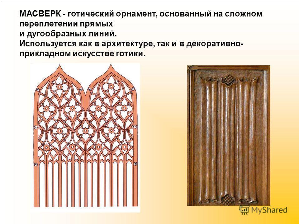 МАСВЕРК - готический орнамент, основанный на сложном переплетении прямых и дугообразных линий. Используется как в архитектуре, так и в декоративно- прикладном искусстве готики.