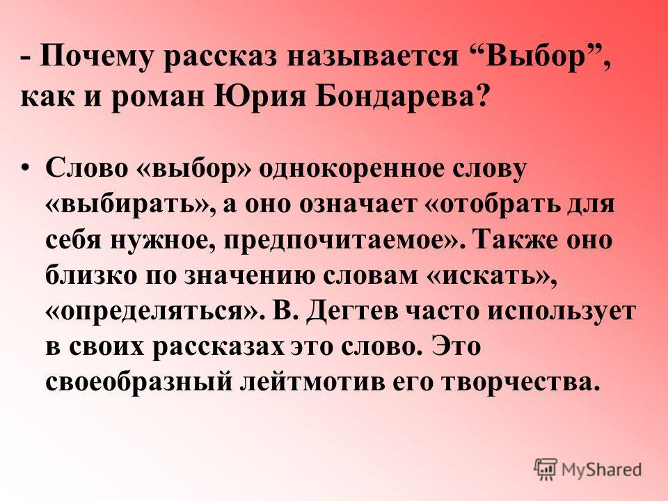 - Почему рассказ называется Выбор, как и роман Юрия Бондарева? Слово «выбор» однокоренное слову «выбирать», а оно означает «отобрать для себя нужное, предпочитаемое». Также оно близко по значению словам «искать», «определяться». В. Дегтев часто испол