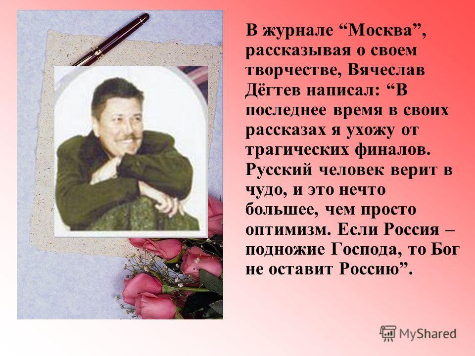 В журнале Москва, рассказывая о своем творчестве, Вячеслав Дёгтев написал: В последнее время в своих рассказах я ухожу от трагических финалов. Русский человек верит в чудо, и это нечто большее, чем просто оптимизм. Если Россия – подножие Господа, то
