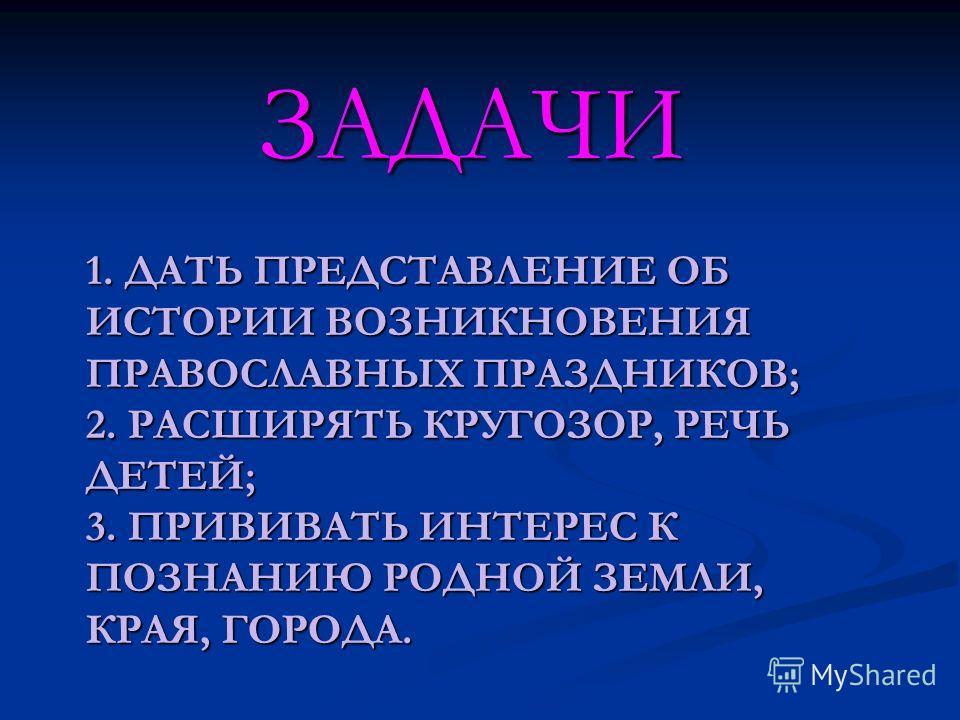 1. ДАТЬ ПРЕДСТАВЛЕНИЕ ОБ ИСТОРИИ ВОЗНИКНОВЕНИЯ ПРАВОСЛАВНЫХ ПРАЗДНИКОВ; 2. РАСШИРЯТЬ КРУГОЗОР, РЕЧЬ ДЕТЕЙ; 3. ПРИВИВАТЬ ИНТЕРЕС К ПОЗНАНИЮ РОДНОЙ ЗЕМЛИ, КРАЯ, ГОРОДА. ЗАДАЧИ