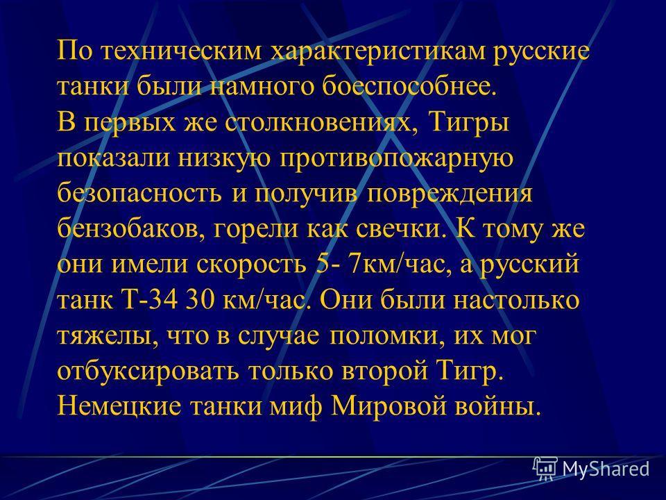По техническим характеристикам русские танки были намного боеспособнее. В первых же столкновениях, Тигры показали низкую противопожарную безопасность и получив повреждения бензобаков, горели как свечки. К тому же они имели скорость 5- 7км/час, а русс