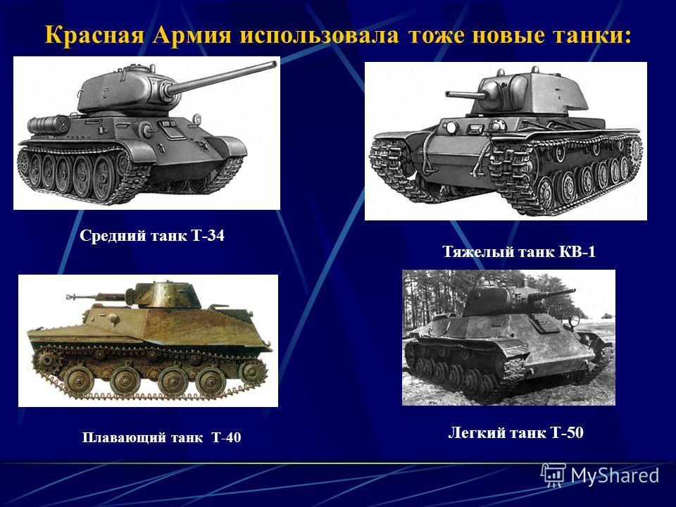 Красная Армия использовала тоже новые танки: Средний танк Т-34 Тяжелый танк КВ-1 Плавающий танк Т-40 Легкий танк Т-50