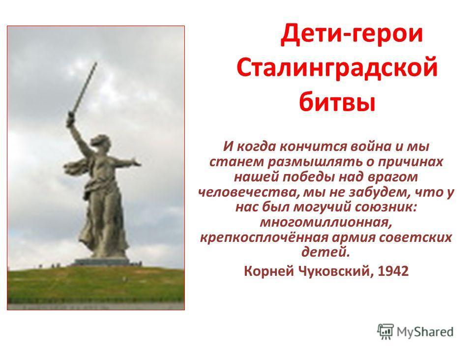 Дети-герои Сталинградской битвы И когда кончится война и мы станем размышлять о причинах нашей победы над врагом человечества, мы не забудем, что у нас был могучий союзник: многомиллионная, крепкосплочённая армия советских детей. Корней Чуковский, 19
