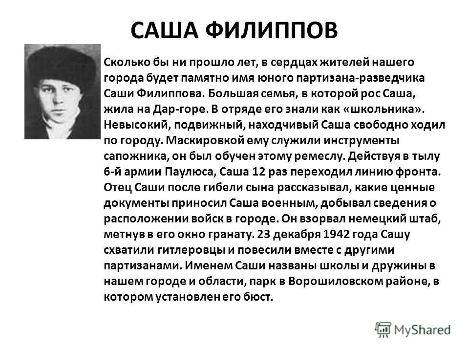 САША ФИЛИППОВ Сколько бы ни прошло лет, в сердцах жителей нашего города будет памятно имя юного партизана-разведчика Саши Филиппова. Большая семья, в которой рос Саша, жила на Дар-горе. В отряде его знали как «школьника». Невысокий, подвижный, находч