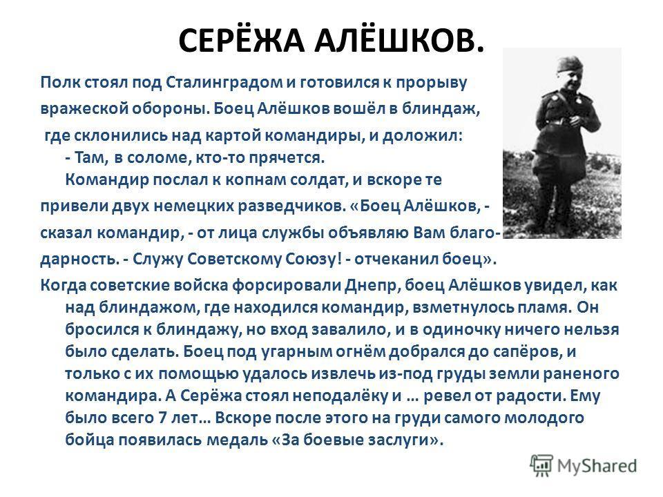СЕРЁЖА АЛЁШКОВ. Полк стоял под Сталинградом и готовился к прорыву вражеской обороны. Боец Алёшков вошёл в блиндаж, где склонились над картой командиры, и доложил: - Там, в соломе, кто-то прячется. Командир послал к копнам солдат, и вскоре те привели