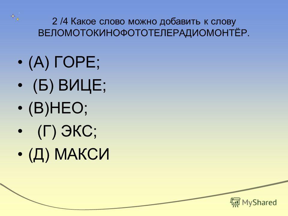 2 /4 Какое слово можно добавить к слову ВЕЛОМОТОКИНОФОТОТЕЛЕРАДИОМОНТЁР. (А) ГОРЕ; (Б) ВИЦЕ; (В)НЕО; (Г) ЭКС; (Д) МАКСИ