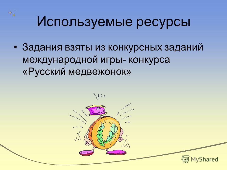 Используемые ресурсы Задания взяты из конкурсных заданий международной игры- конкурса «Русский медвежонок»