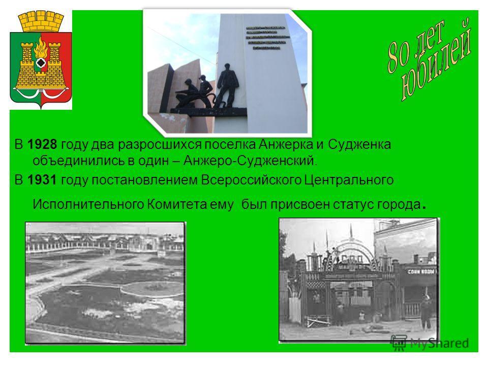 В 1928 году два разросшихся поселка Анжерка и Судженка объединились в один – Анжеро-Судженский. В 1931 году постановлением Всероссийского Центрального Исполнительного Комитета ему был присвоен статус города.