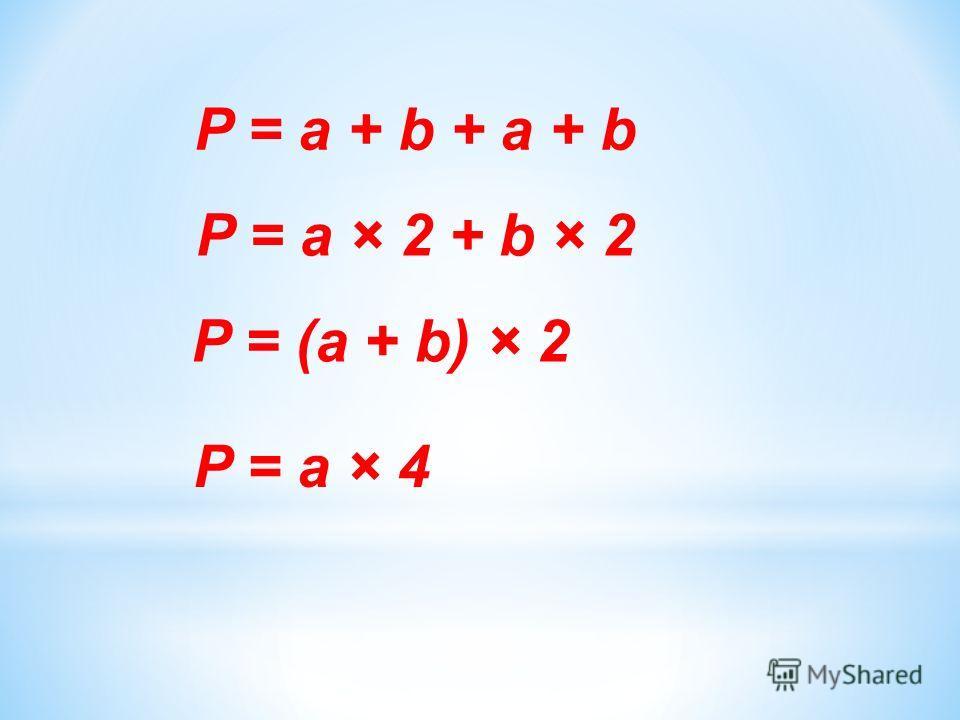 P = a + b + a + b P = a × 2 + b × 2 P = (a + b) × 2 P = a × 4