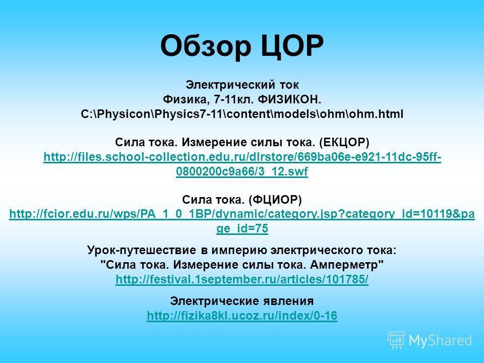 Обзор ЦОР Электрический ток Физика, 7-11кл. ФИЗИКОН. C:\Physicon\Physics7-11\content\models\ohm\ohm.html Сила тока. Измерение силы тока. (ЕКЦОР) http://files.school-collection.edu.ru/dlrstore/669ba06e-e921-11dc-95ff- 0800200c9a66/3_12.swf http://file