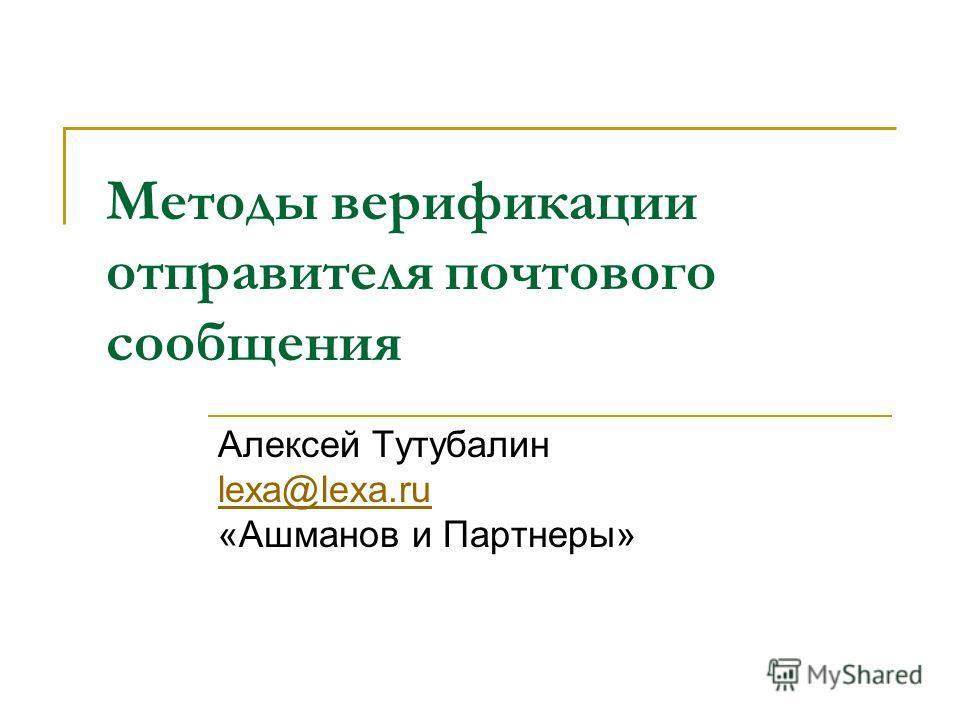 Методы верификации отправителя почтового сообщения Алексей Тутубалин lexa@lexa.ru «Ашманов и Партнеры» lexa@lexa.ru