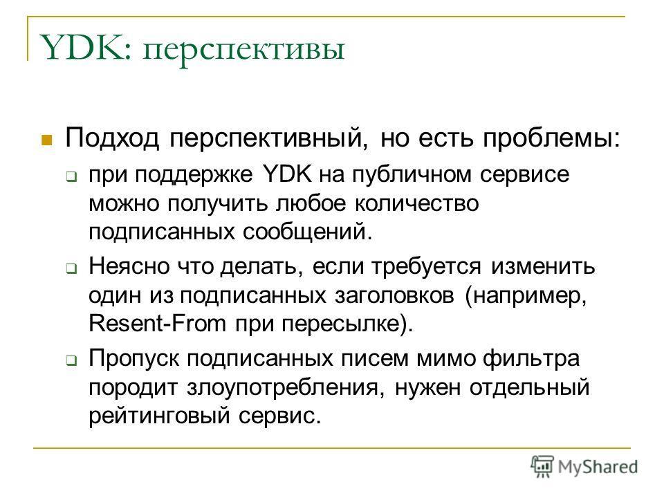 YDK: перспективы Подход перспективный, но есть проблемы: при поддержке YDK на публичном сервисе можно получить любое количество подписанных сообщений. Неясно что делать, если требуется изменить один из подписанных заголовков (например, Resent-From пр