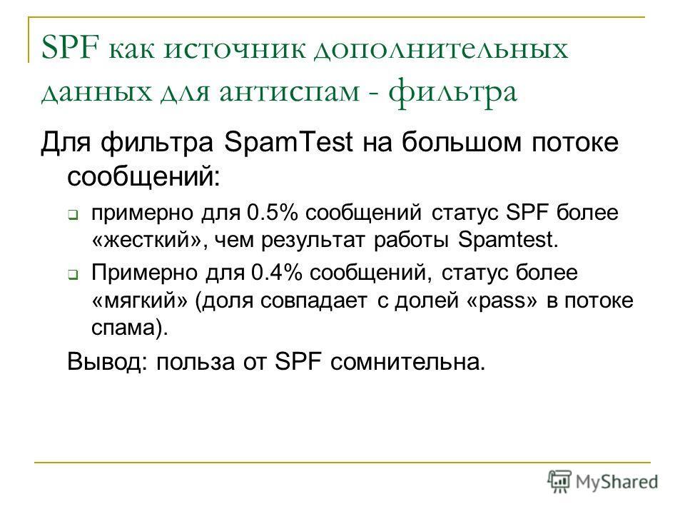 SPF как источник дополнительных данных для антиспам - фильтра Для фильтра SpamTest на большом потоке сообщений: примерно для 0.5% сообщений статус SPF более «жесткий», чем результат работы Spamtest. Примерно для 0.4% сообщений, статус более «мягкий»
