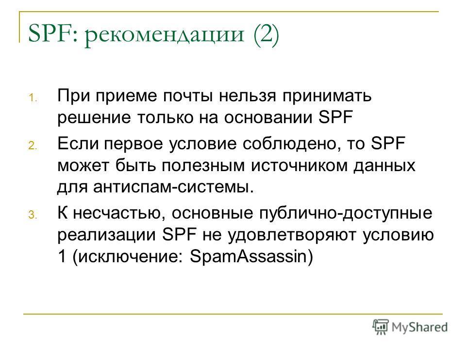 SPF: рекомендации (2) 1. При приеме почты нельзя принимать решение только на основании SPF 2. Если первое условие соблюдено, то SPF может быть полезным источником данных для антиспам-системы. 3. К несчастью, основные публично-доступные реализации SPF