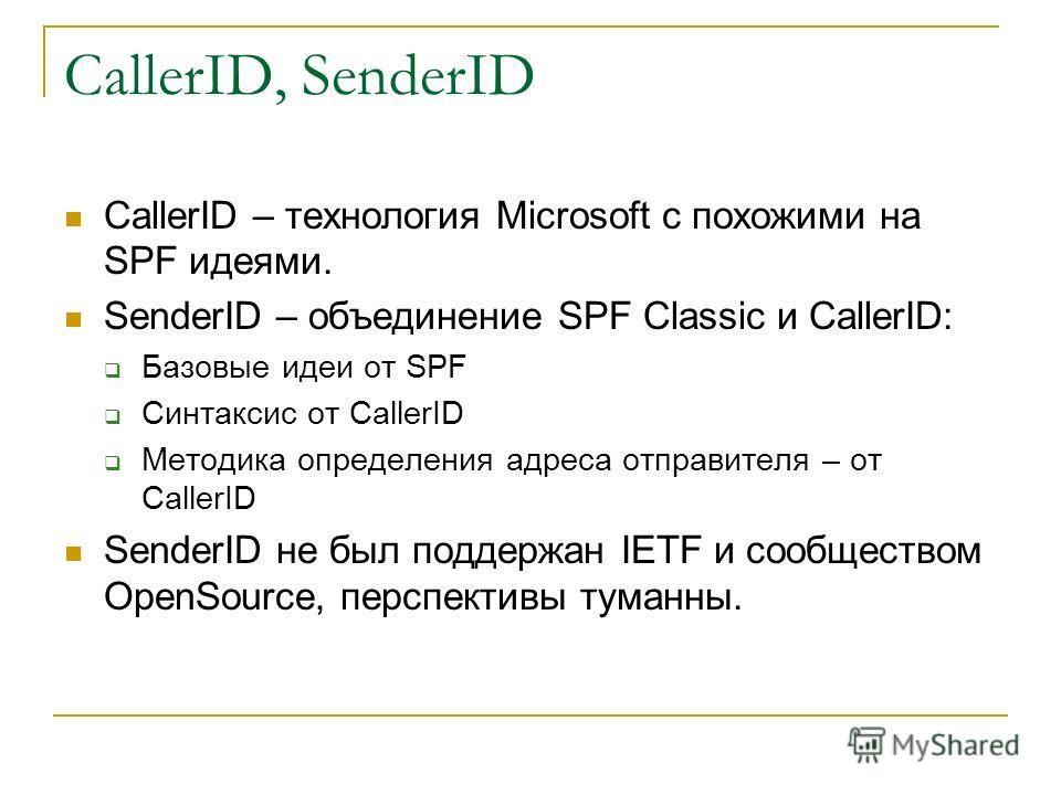 CallerID, SenderID CallerID – технология Microsoft с похожими на SPF идеями. SenderID – объединение SPF Classic и CallerID: Базовые идеи от SPF Синтаксис от CallerID Методика определения адреса отправителя – от CallerID SenderID не был поддержан IETF