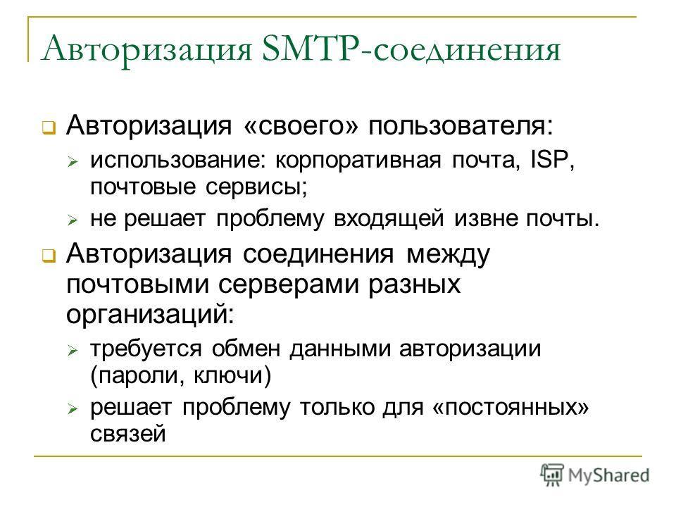 Авторизация SMTP-соединения Авторизация «своего» пользователя: использование: корпоративная почта, ISP, почтовые сервисы; не решает проблему входящей извне почты. Авторизация соединения между почтовыми серверами разных организаций: требуется обмен да